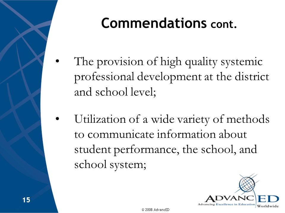 © 2008 AdvancED 15 Commendations cont. The provision of high quality systemic professional development at the district and school level; Utilization o