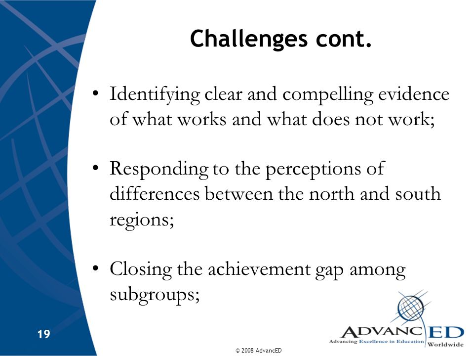 © 2008 AdvancED 19 Challenges cont. Identifying clear and compelling evidence of what works and what does not work; Responding to the perceptions of d