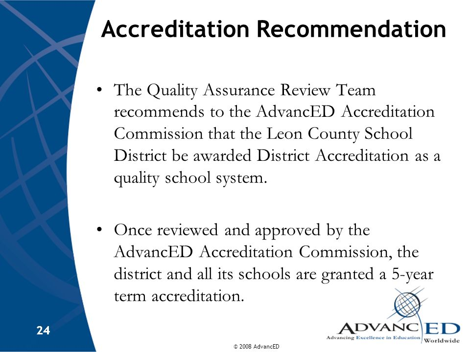 © 2008 AdvancED 24 Accreditation Recommendation The Quality Assurance Review Team recommends to the AdvancED Accreditation Commission that the Leon Co