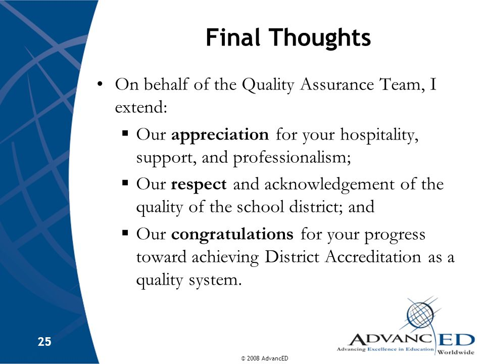 © 2008 AdvancED 25 Final Thoughts On behalf of the Quality Assurance Team, I extend: Our appreciation for your hospitality, support, and professionali