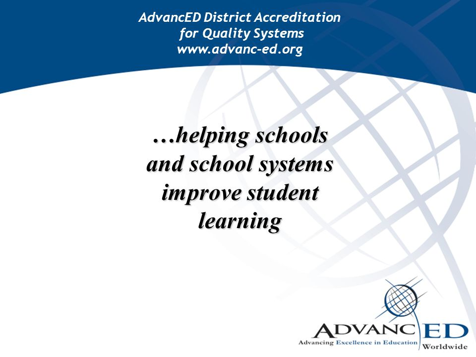 …helping schools and school systems improve student learning AdvancED District Accreditation for Quality Systems www.advanc-ed.org