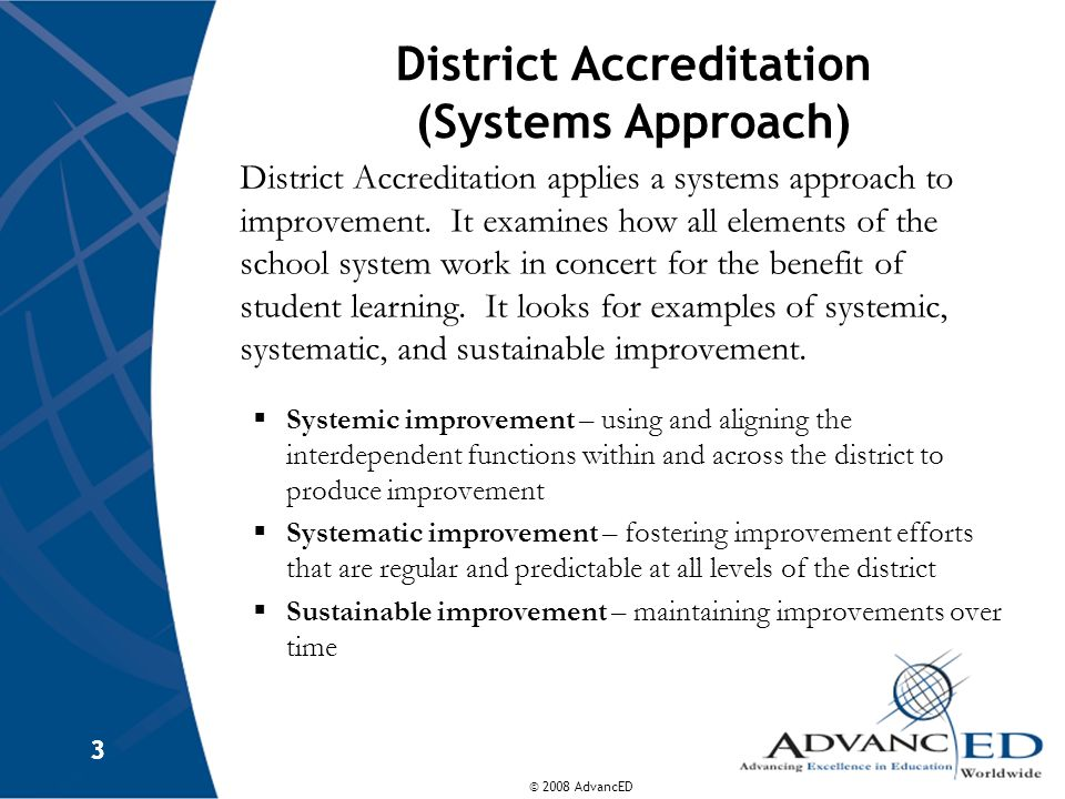 © 2008 AdvancED 3 3 District Accreditation (Systems Approach) District Accreditation applies a systems approach to improvement. It examines how all el