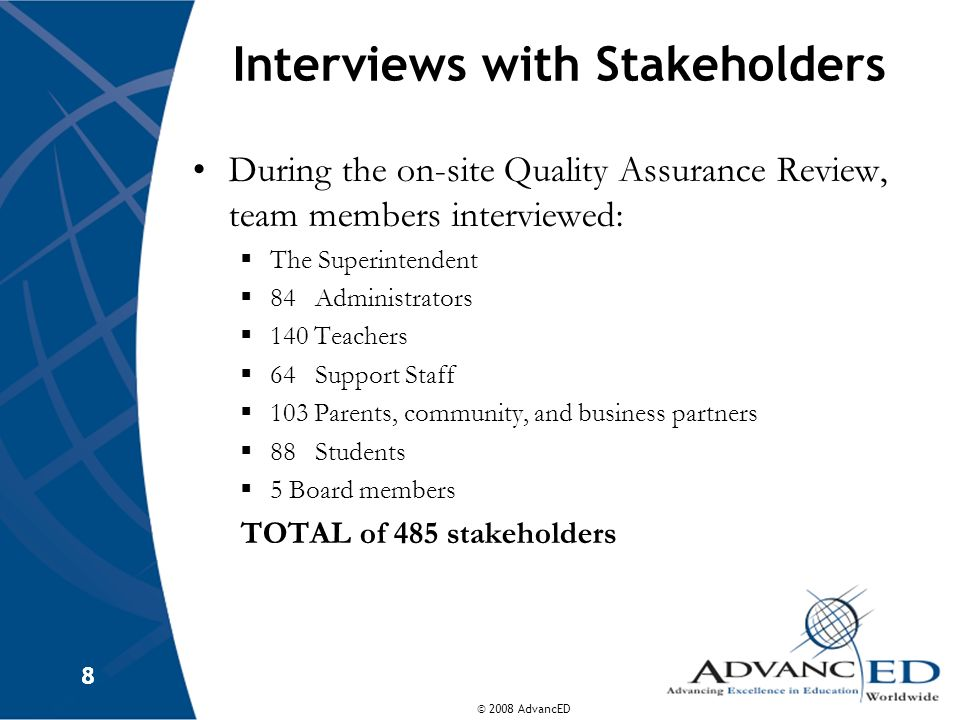 © 2008 AdvancED 8 8 Interviews with Stakeholders During the on-site Quality Assurance Review, team members interviewed: The Superintendent 84 Administ