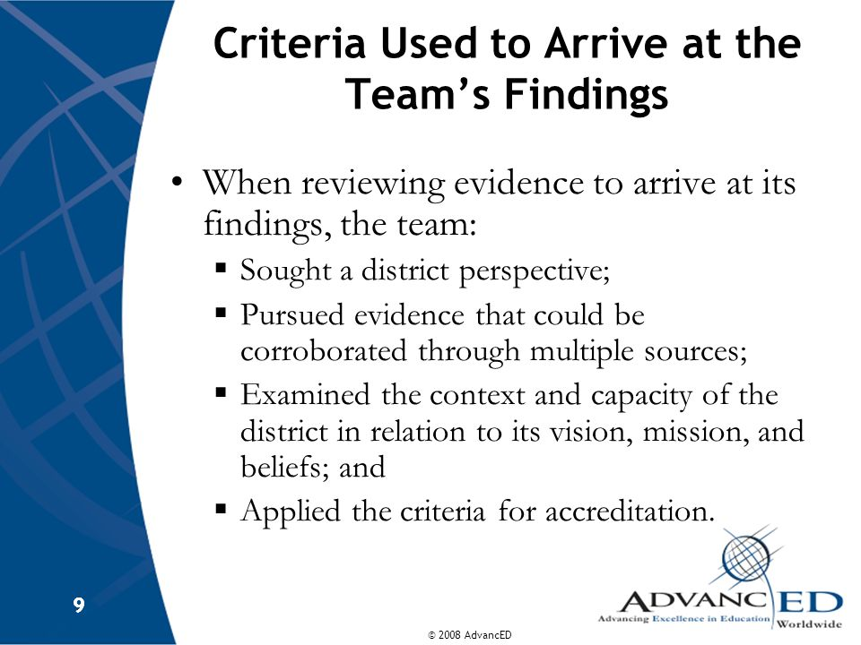 © 2008 AdvancED 9 9 Criteria Used to Arrive at the Teams Findings When reviewing evidence to arrive at its findings, the team: Sought a district persp