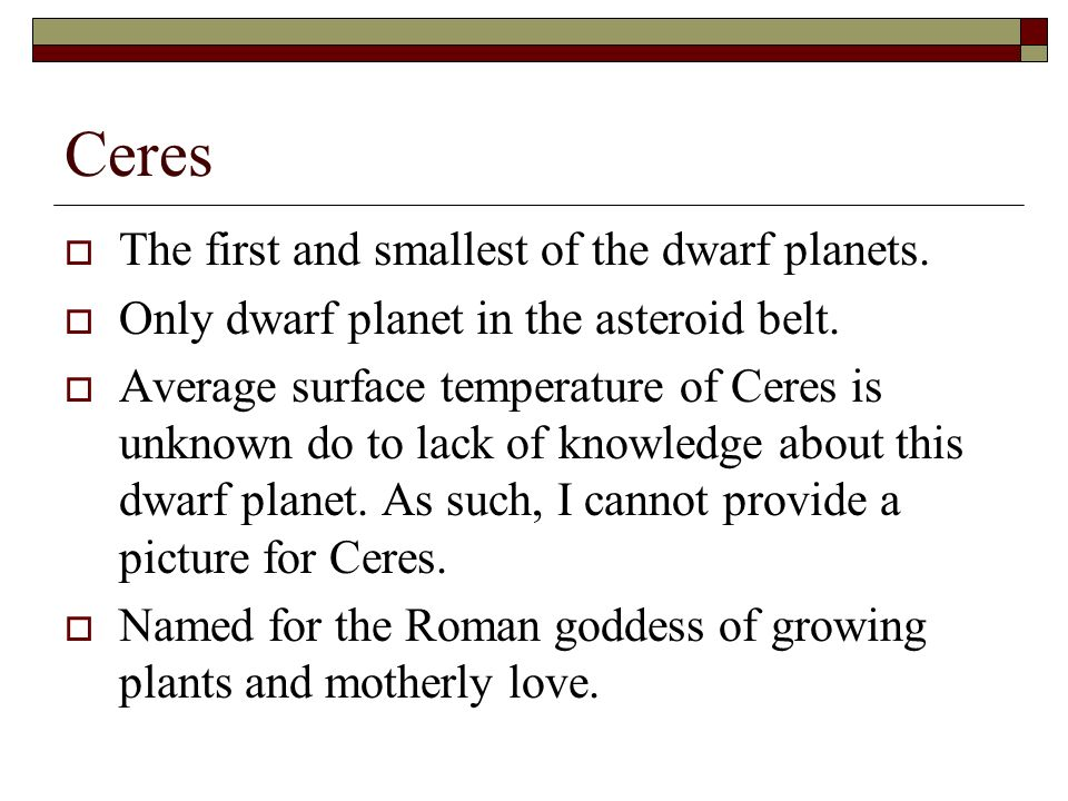Ceres The first and smallest of the dwarf planets.