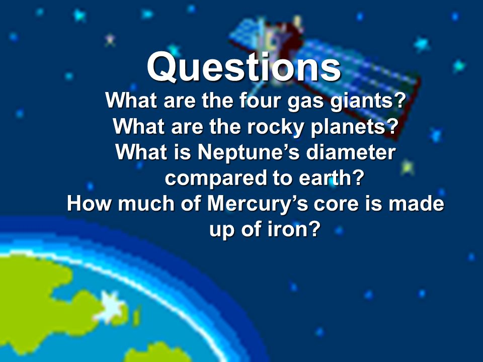 Questions What are the four gas giants? What are the rocky planets? What is Neptunes diameter compared to earth? How much of Mercurys core is made up