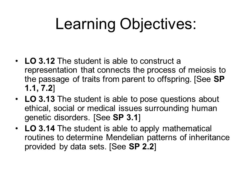 Learning Objectives: LO 3.12 The student is able to construct a representation that connects the process of meiosis to the passage of traits from pare