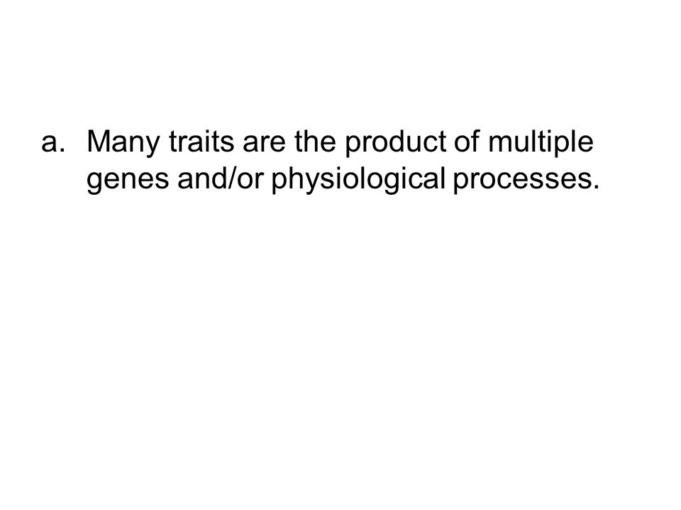 a.Many traits are the product of multiple genes and/or physiological processes.