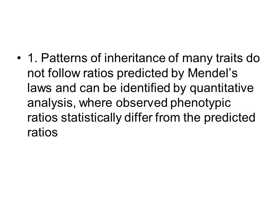 1. Patterns of inheritance of many traits do not follow ratios predicted by Mendels laws and can be identified by quantitative analysis, where observe