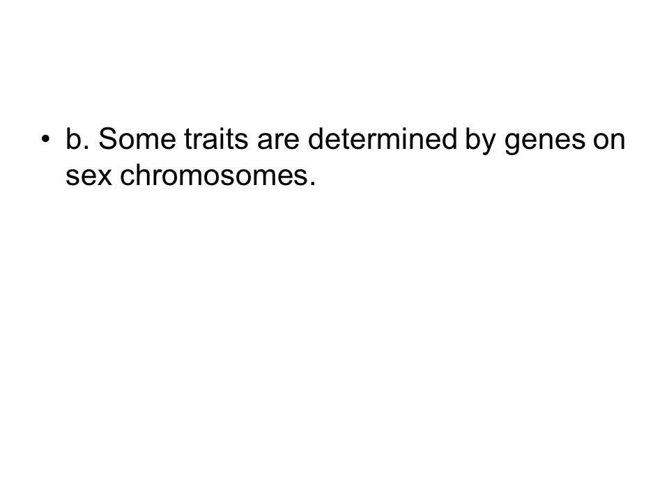 b. Some traits are determined by genes on sex chromosomes.