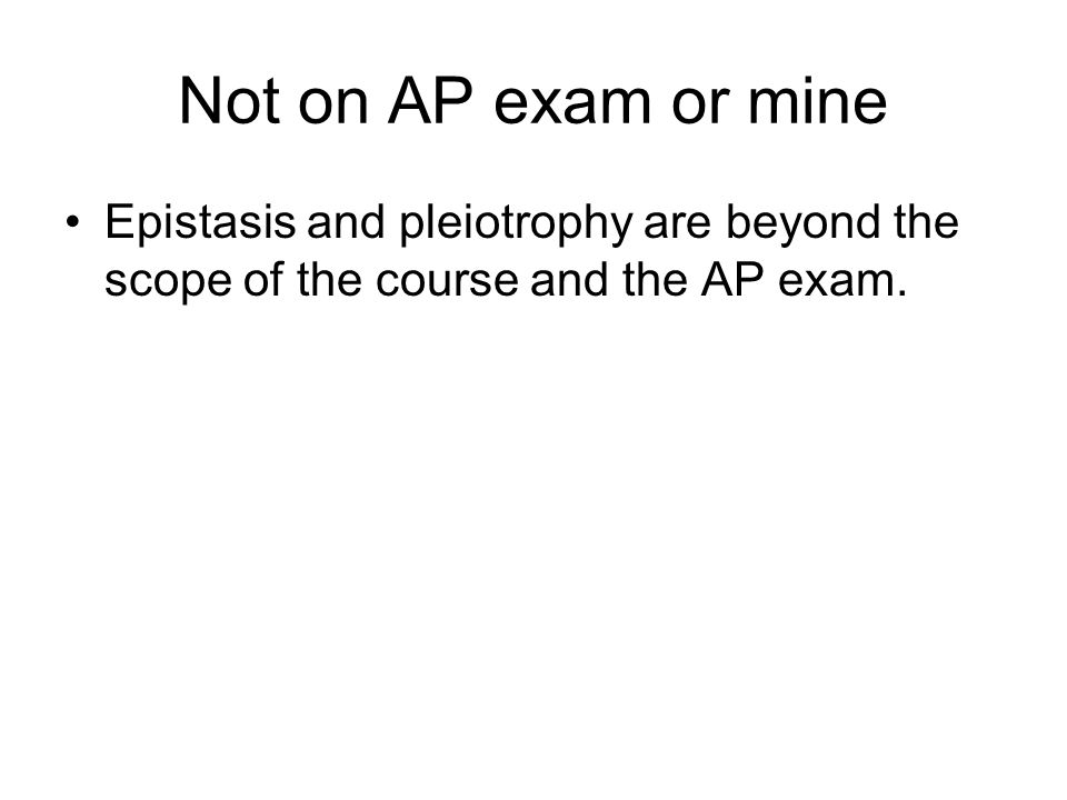 Not on AP exam or mine Epistasis and pleiotrophy are beyond the scope of the course and the AP exam.