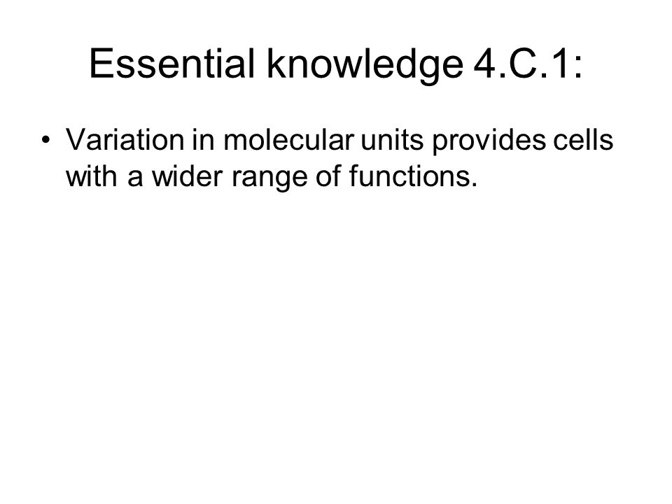 Essential knowledge 4.C.1: Variation in molecular units provides cells with a wider range of functions.
