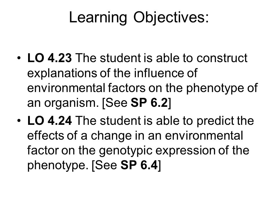 Learning Objectives: LO 4.23 The student is able to construct explanations of the influence of environmental factors on the phenotype of an organism.