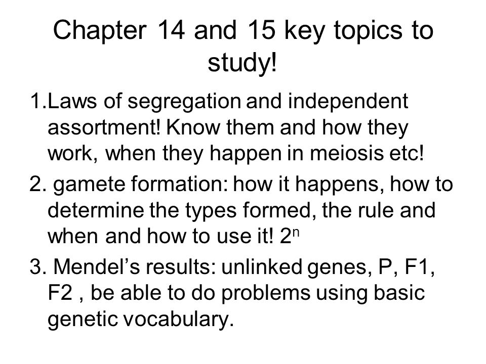 Chapter 14 and 15 key topics to study! 1.Laws of segregation and independent assortment! Know them and how they work, when they happen in meiosis etc!