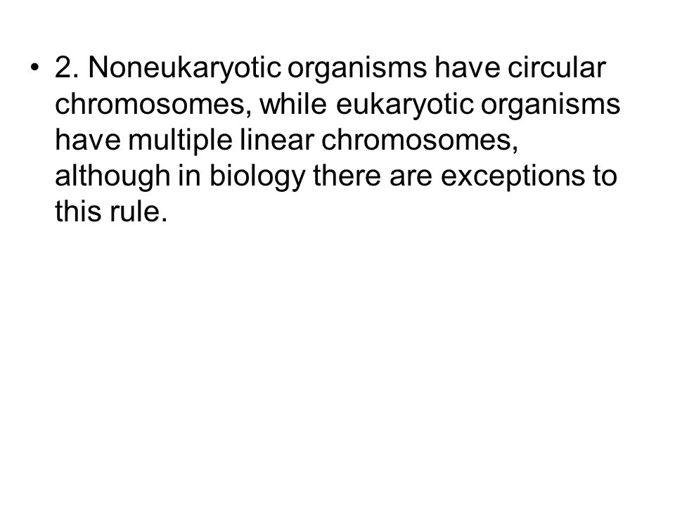 2. Noneukaryotic organisms have circular chromosomes, while eukaryotic organisms have multiple linear chromosomes, although in biology there are excep