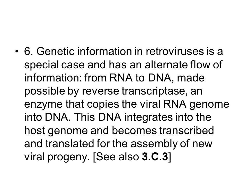 6. Genetic information in retroviruses is a special case and has an alternate flow of information: from RNA to DNA, made possible by reverse transcrip