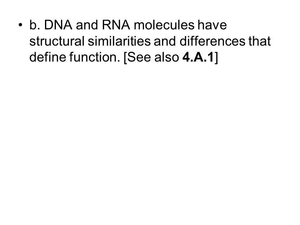 b. DNA and RNA molecules have structural similarities and differences that define function. [See also 4.A.1]