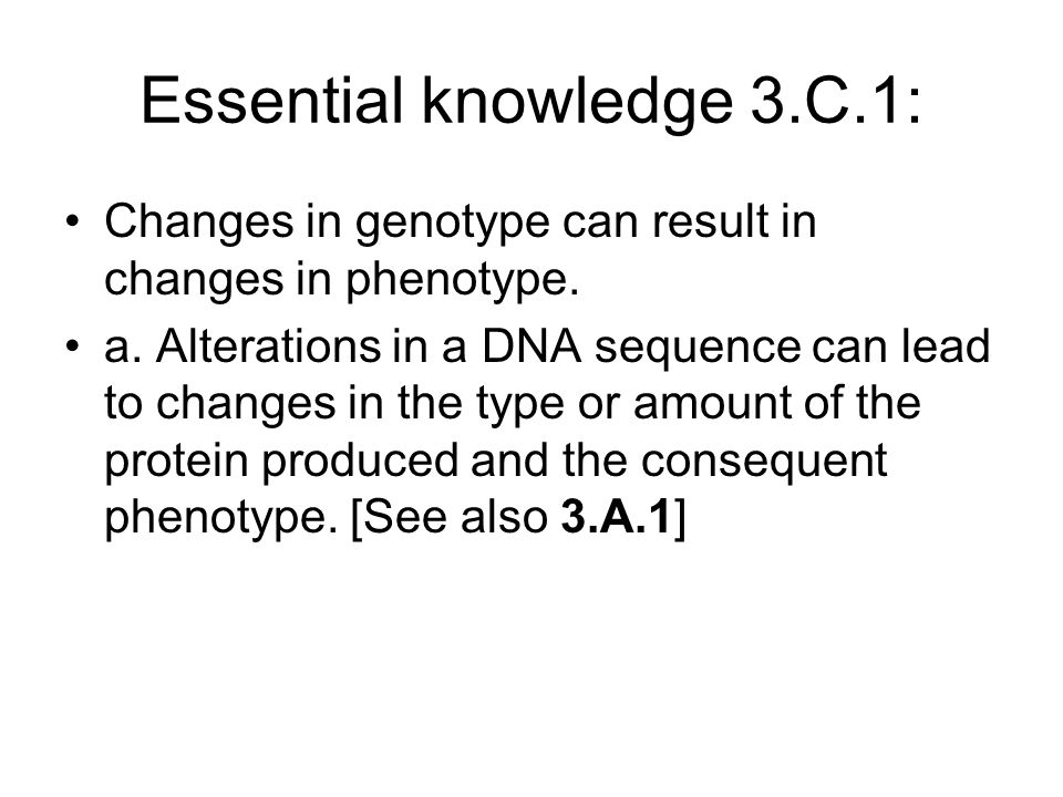 Essential knowledge 3.C.1: Changes in genotype can result in changes in phenotype. a. Alterations in a DNA sequence can lead to changes in the type or
