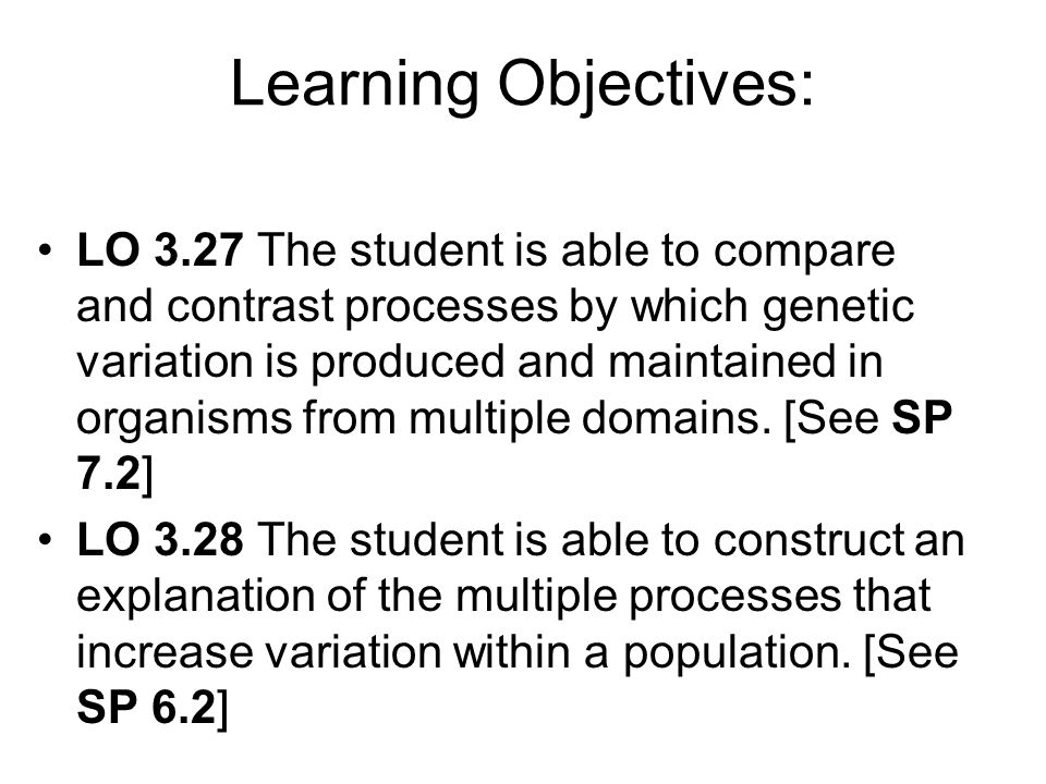 Learning Objectives: LO 3.27 The student is able to compare and contrast processes by which genetic variation is produced and maintained in organisms