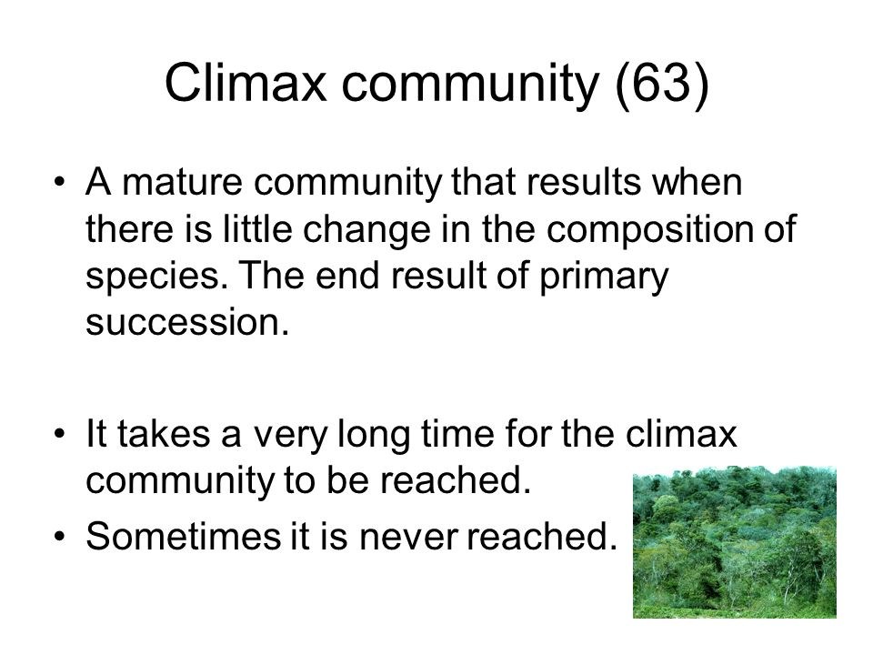 Climax community (63) A mature community that results when there is little change in the composition of species. The end result of primary succession.