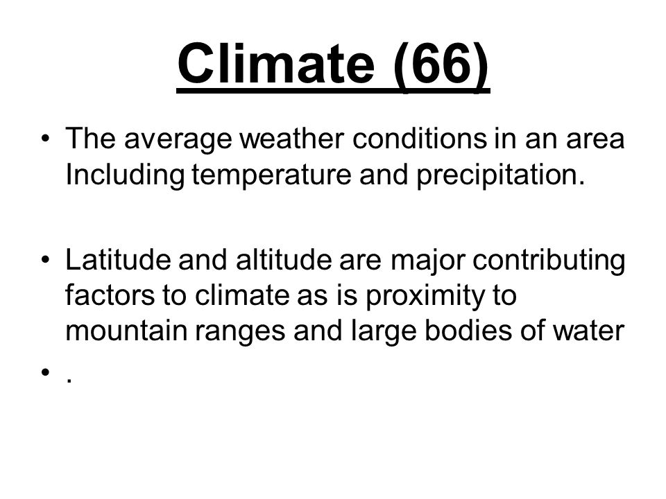 Climate (66) The average weather conditions in an area Including temperature and precipitation. Latitude and altitude are major contributing factors t