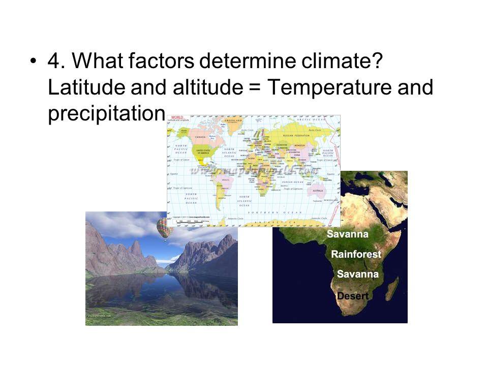 4. What factors determine climate? Latitude and altitude = Temperature and precipitation