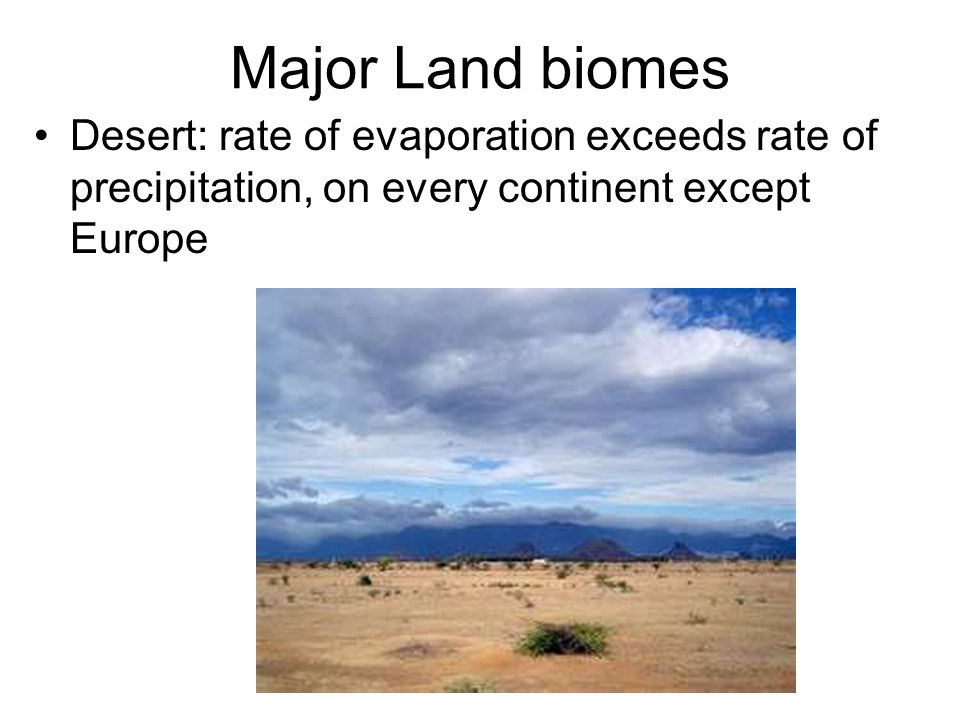 Major Land biomes Desert: rate of evaporation exceeds rate of precipitation, on every continent except Europe