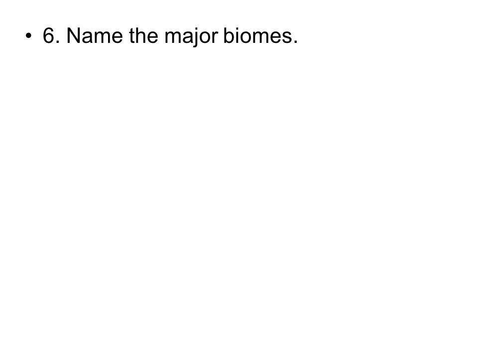 6. Name the major biomes.