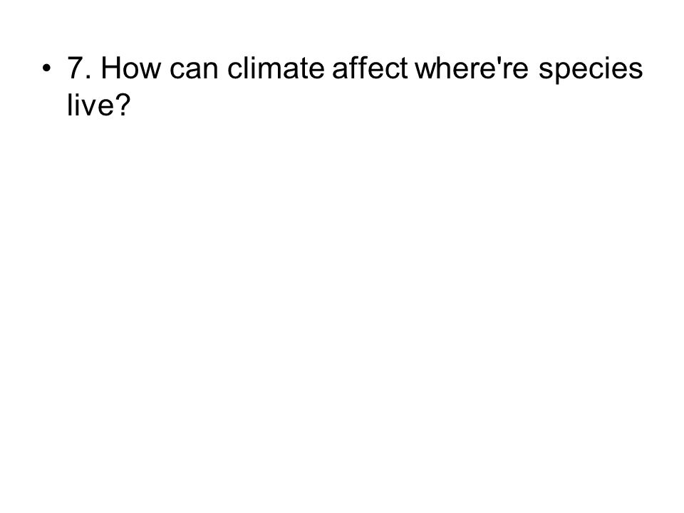 7. How can climate affect where're species live?