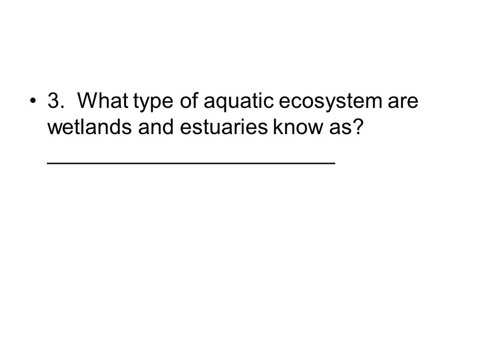 3. What type of aquatic ecosystem are wetlands and estuaries know as? ________________________