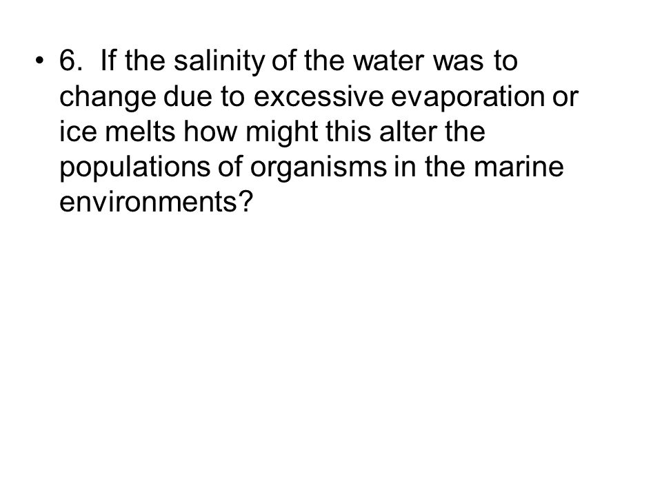 6. If the salinity of the water was to change due to excessive evaporation or ice melts how might this alter the populations of organisms in the marin
