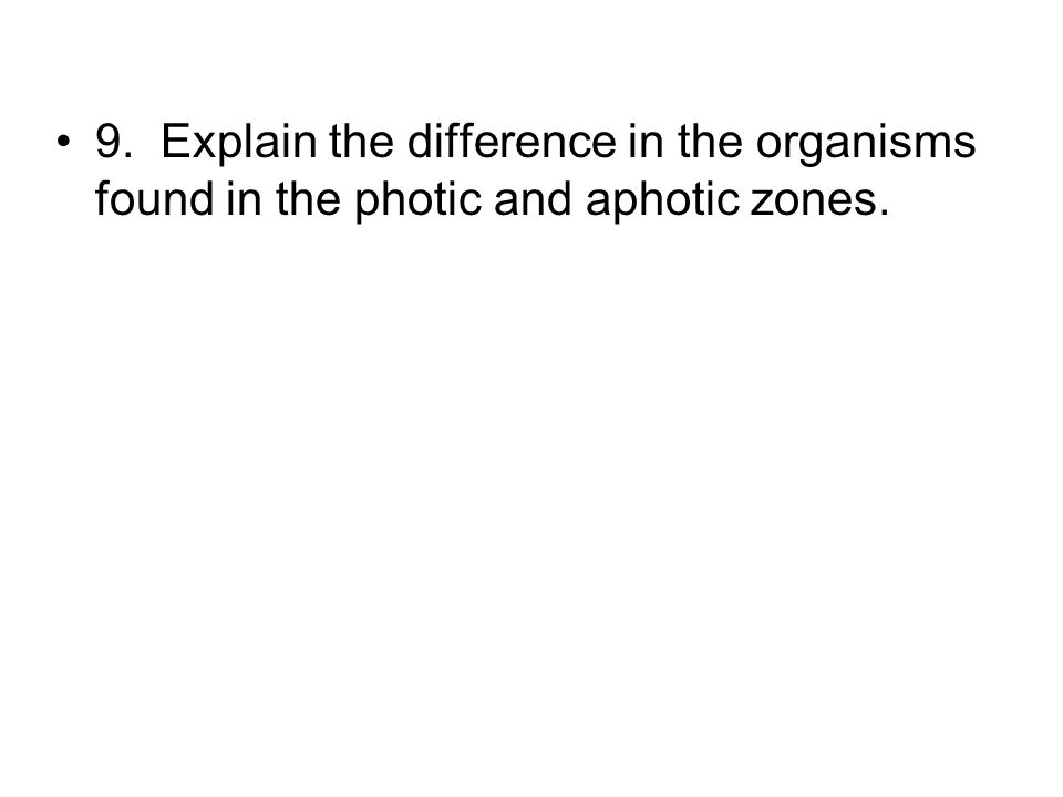 9. Explain the difference in the organisms found in the photic and aphotic zones.