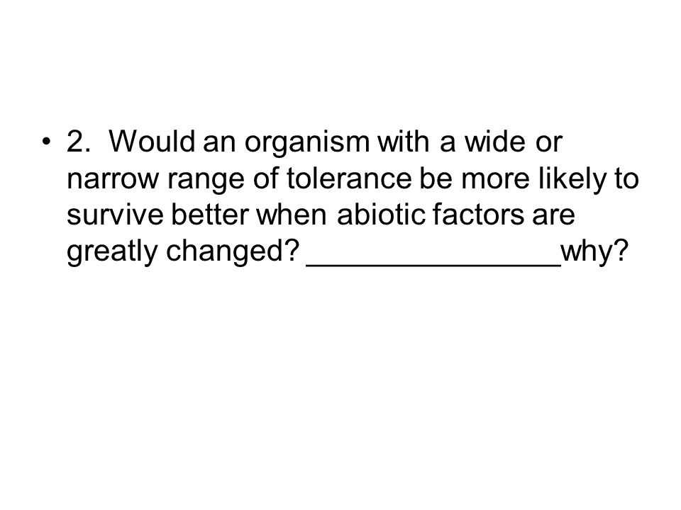 2. Would an organism with a wide or narrow range of tolerance be more likely to survive better when abiotic factors are greatly changed? _____________