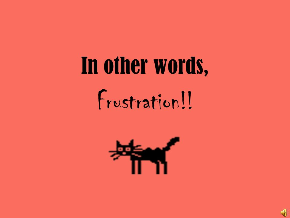 In other words, Frustration!!