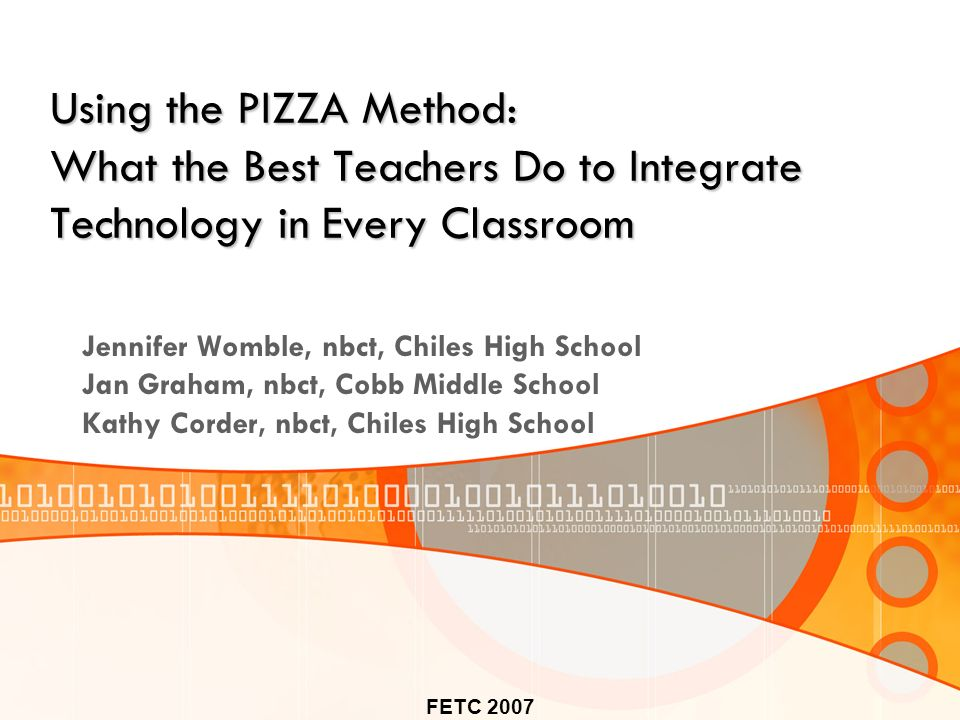 FETC 2007 Using the PIZZA Method: What the Best Teachers Do to Integrate Technology in Every Classroom Jennifer Womble, nbct, Chiles High School Jan Graham, nbct, Cobb Middle School Kathy Corder, nbct, Chiles High School