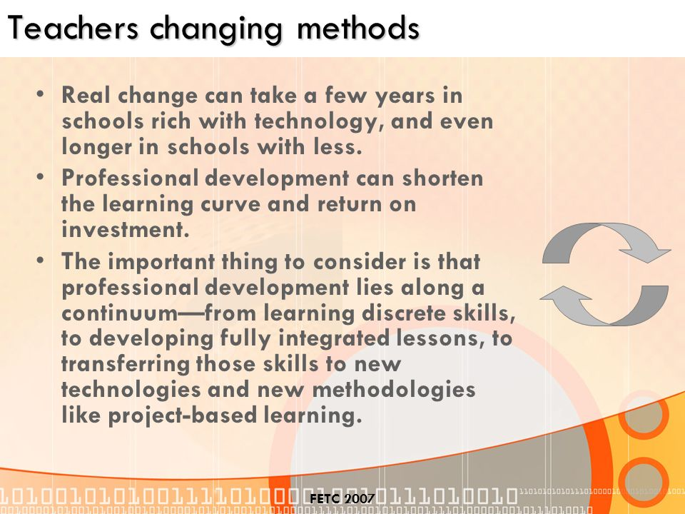 FETC 2007 Teachers changing methods Real change can take a few years in schools rich with technology, and even longer in schools with less.