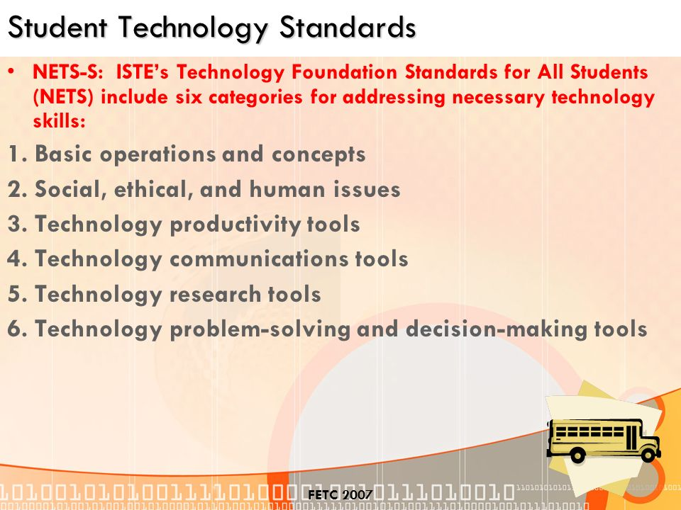 FETC 2007 Student Technology Standards NETS-S: ISTEs Technology Foundation Standards for All Students (NETS) include six categories for addressing necessary technology skills: 1.