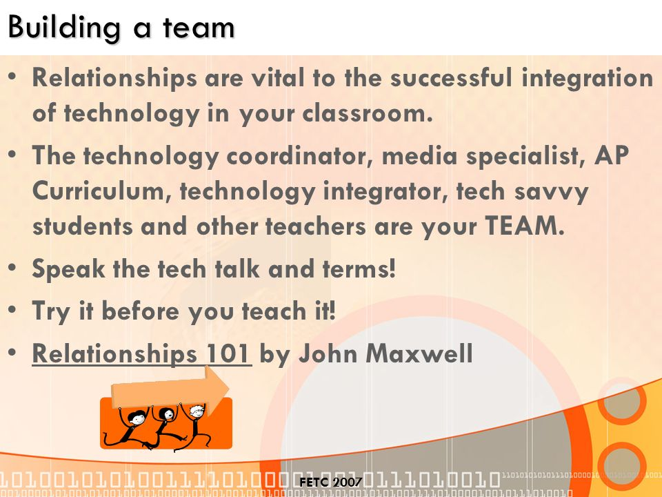 FETC 2007 Building a team Relationships are vital to the successful integration of technology in your classroom.