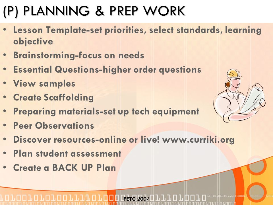 FETC 2007 (P) PLANNING & PREP WORK Lesson Template-set priorities, select standards, learning objective Brainstorming-focus on needs Essential Questions-higher order questions View samples Create Scaffolding Preparing materials-set up tech equipment Peer Observations Discover resources-online or live.