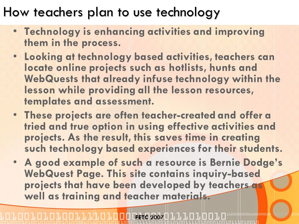 FETC 2007 How teachers plan to use technology Technology is enhancing activities and improving them in the process.