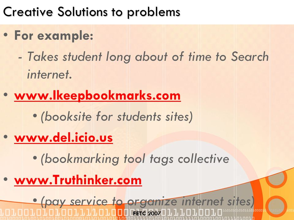 FETC 2007 Creative Solutions to problems For example: -Takes student long about of time to Search internet.