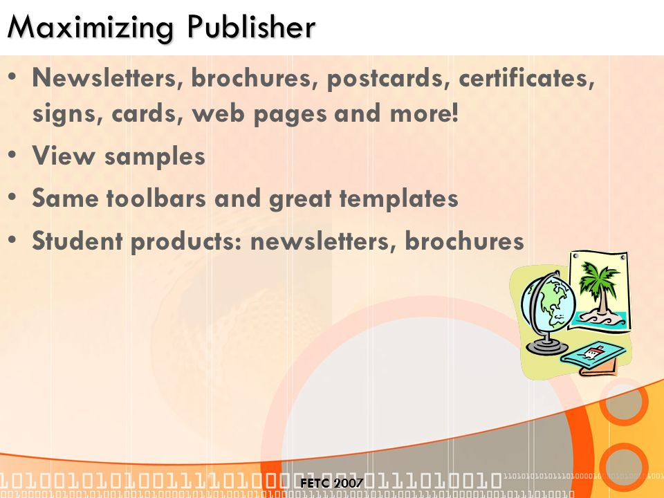 FETC 2007 Maximizing Publisher Newsletters, brochures, postcards, certificates, signs, cards, web pages and more.