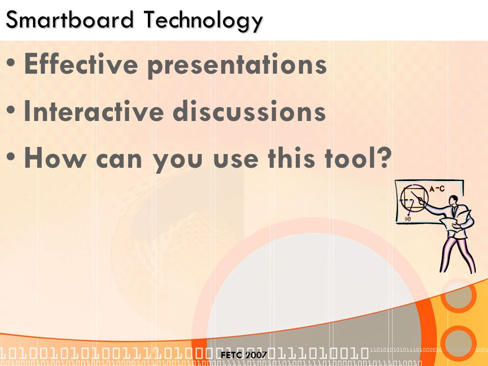 FETC 2007 Smartboard Technology Effective presentations Interactive discussions How can you use this tool