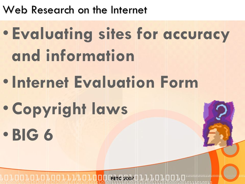 FETC 2007 Web Research on the Internet Evaluating sites for accuracy and information Internet Evaluation Form Copyright laws BIG 6