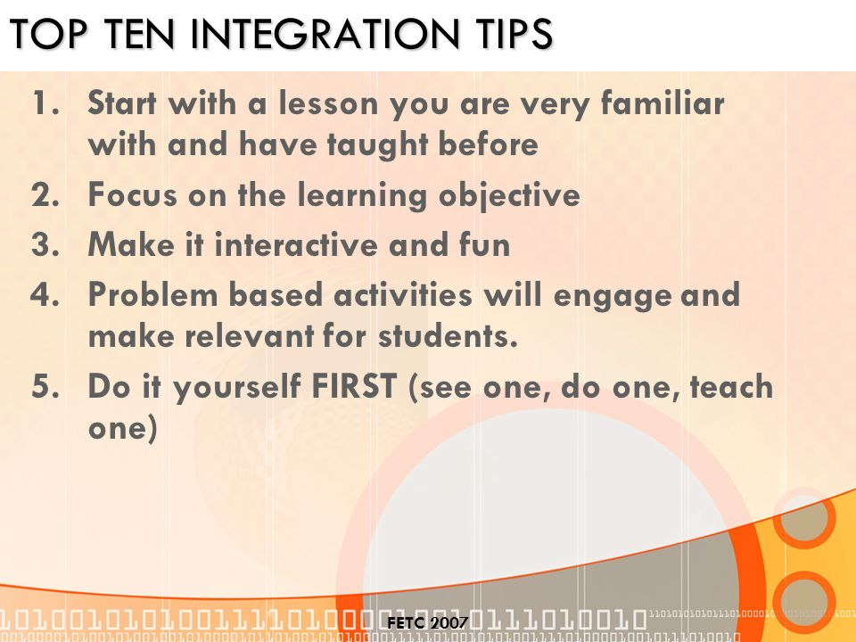 FETC 2007 TOP TEN INTEGRATION TIPS 1.Start with a lesson you are very familiar with and have taught before 2.Focus on the learning objective 3.Make it interactive and fun 4.Problem based activities will engage and make relevant for students.