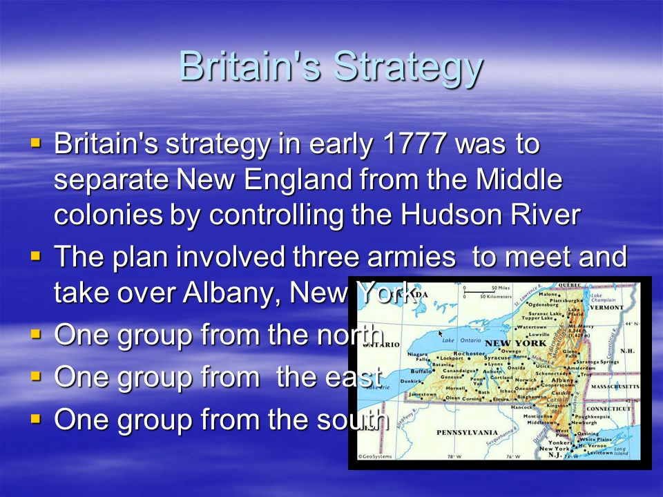 Britain s Strategy Britain s strategy in early 1777 was to separate New England from the Middle colonies by controlling the Hudson River Britain s strategy in early 1777 was to separate New England from the Middle colonies by controlling the Hudson River The plan involved three armies to meet and take over Albany, New York The plan involved three armies to meet and take over Albany, New York One group from the north One group from the north One group from the east One group from the east One group from the south One group from the south