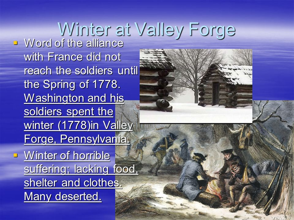 Winter at Valley Forge Word of the alliance with France did not reach the soldiers until the Spring of 1778.