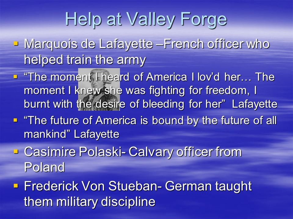 Help at Valley Forge Marquois de Lafayette –French officer who helped train the army Marquois de Lafayette –French officer who helped train the army The moment I heard of America I lovd her… The moment I knew she was fighting for freedom, I burnt with the desire of bleeding for her Lafayette The moment I heard of America I lovd her… The moment I knew she was fighting for freedom, I burnt with the desire of bleeding for her Lafayette The future of America is bound by the future of all mankind Lafayette The future of America is bound by the future of all mankind Lafayette Casimire Polaski- Calvary officer from Poland Casimire Polaski- Calvary officer from Poland Frederick Von Stueban- German taught them military discipline Frederick Von Stueban- German taught them military discipline