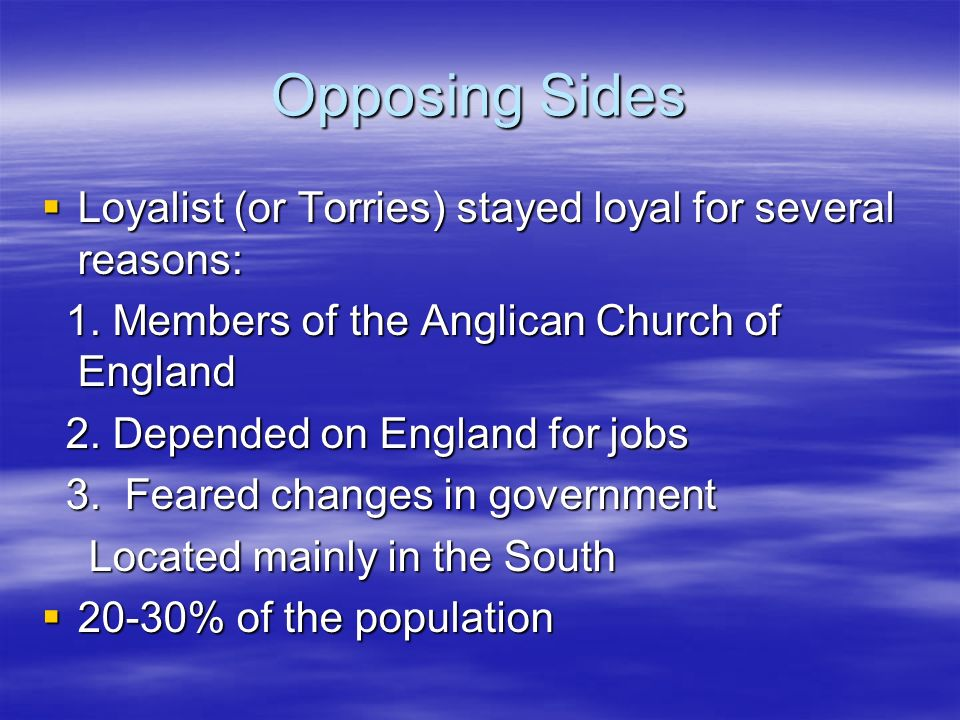Opposing Sides Loyalist (or Torries) stayed loyal for several reasons: Loyalist (or Torries) stayed loyal for several reasons: 1.