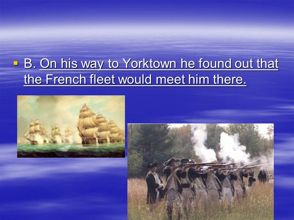 B. On his way to Yorktown he found out that the French fleet would meet him there.